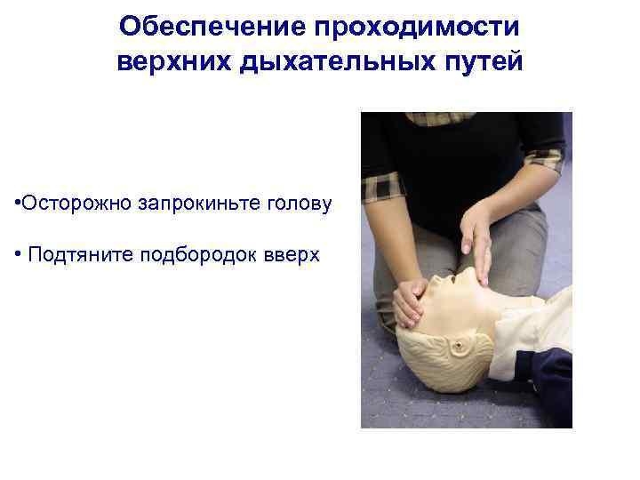 Обеспечение проходимости верхних дыхательных путей • Осторожно запрокиньте голову • Подтяните подбородок вверх