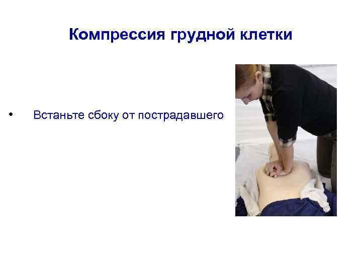 Компрессия грудной клетки • Встаньте сбоку от пострадавшего