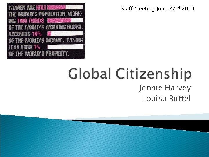Staff Meeting June 22 nd 2011 Jennie Harvey Louisa Buttel