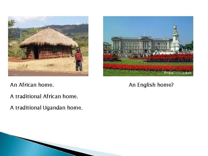 An African home. A traditional Ugandan home. An English home?