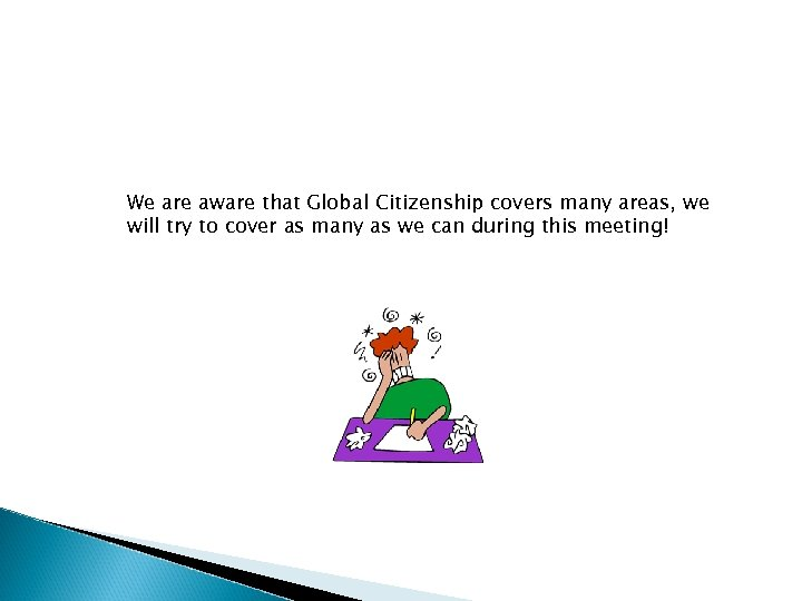 We are aware that Global Citizenship covers many areas, we will try to cover