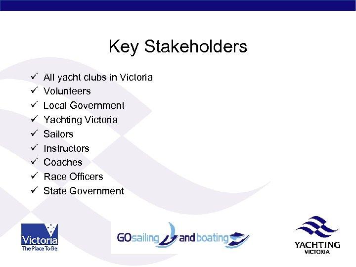 Key Stakeholders ü ü ü ü ü All yacht clubs in Victoria Volunteers Local