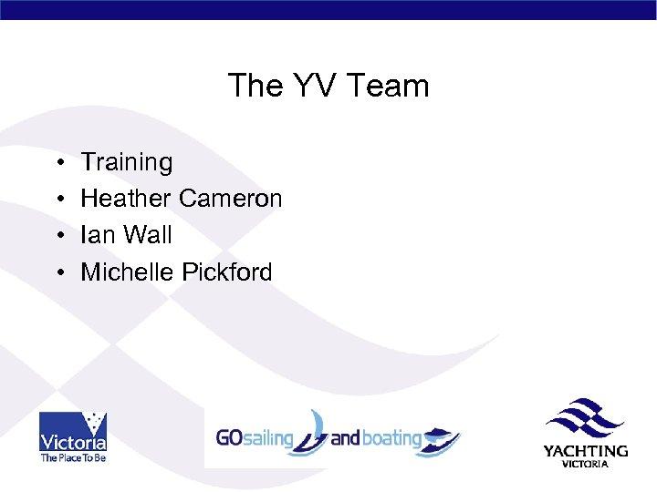 The YV Team • • Training Heather Cameron Ian Wall Michelle Pickford