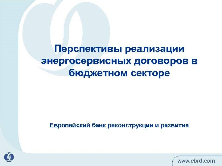 Перспективы реализации энергосервисных договоров в бюджетном секторе Европейский банк реконструкции и развития