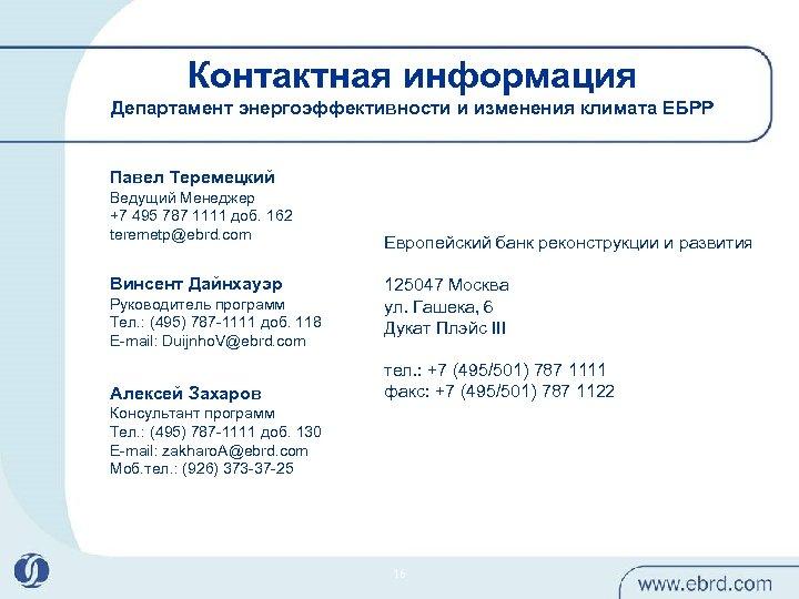 Контактная информация Департамент энергоэффективности и изменения климата ЕБРР Павел Теремецкий Ведущий Менеджер +7 495