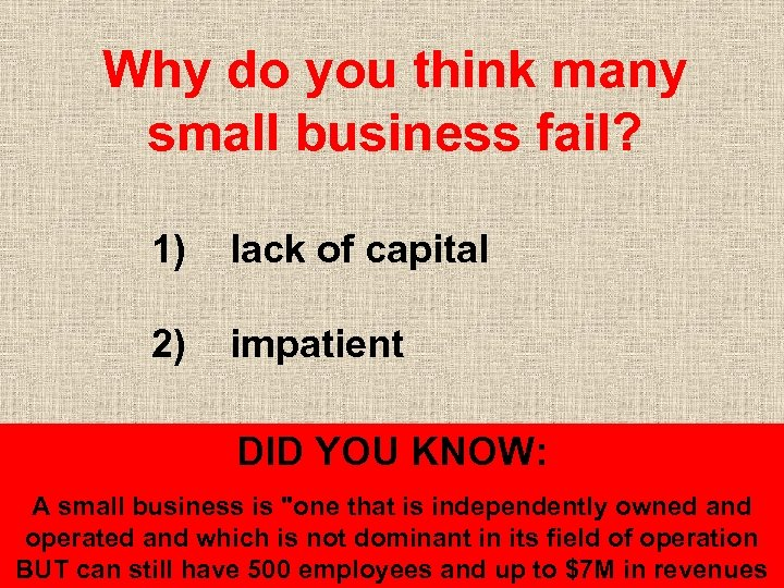 Why do you think many small business fail? 1) lack of capital 2) impatient