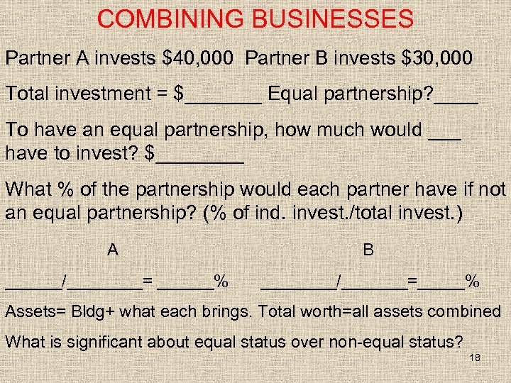 COMBINING BUSINESSES Partner A invests $40, 000 Partner B invests $30, 000 Total investment