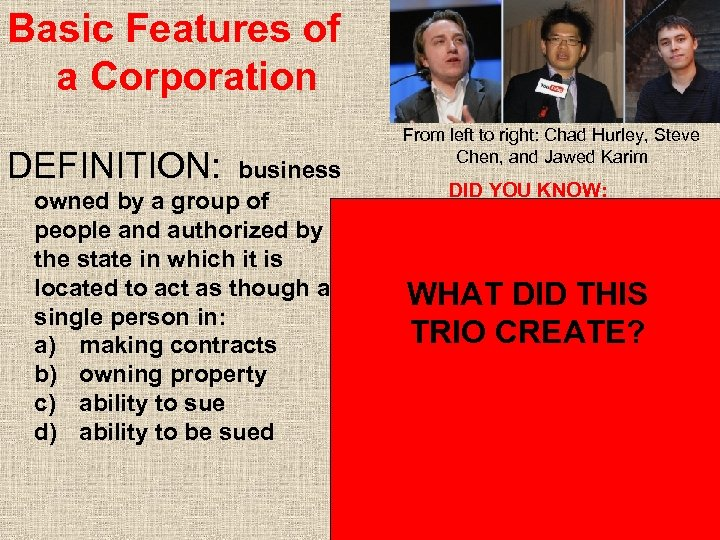 Basic Features of a Corporation DEFINITION: business From left to right: Chad Hurley, Steve