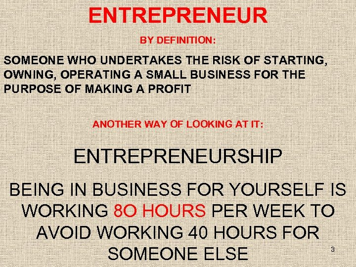 ENTREPRENEUR BY DEFINITION: SOMEONE WHO UNDERTAKES THE RISK OF STARTING, OWNING, OPERATING A SMALL