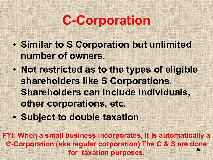 C-Corporation • Similar to S Corporation but unlimited number of owners. • Not restricted