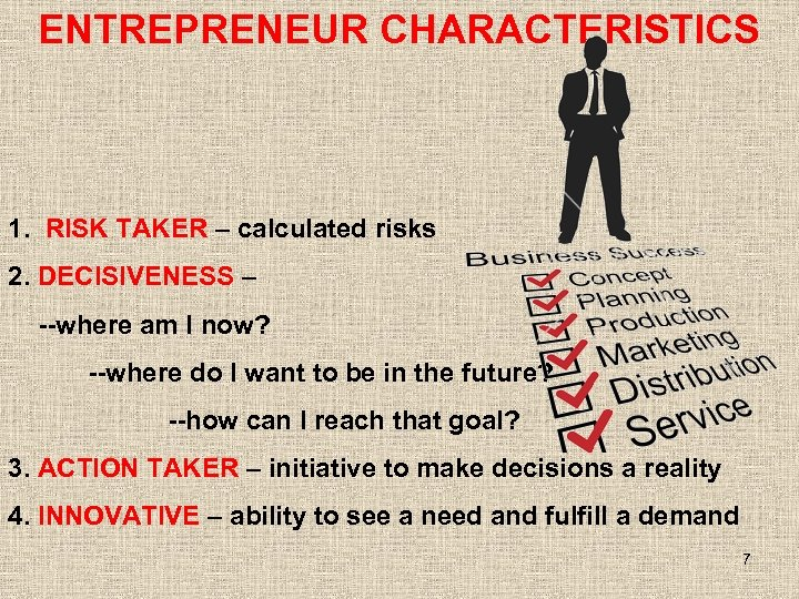 ENTREPRENEUR CHARACTERISTICS 1. RISK TAKER – calculated risks 2. DECISIVENESS – --where am I
