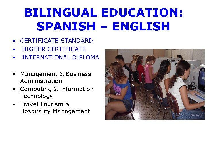 BILINGUAL EDUCATION: SPANISH – ENGLISH • CERTIFICATE STANDARD • HIGHER CERTIFICATE • INTERNATIONAL DIPLOMA