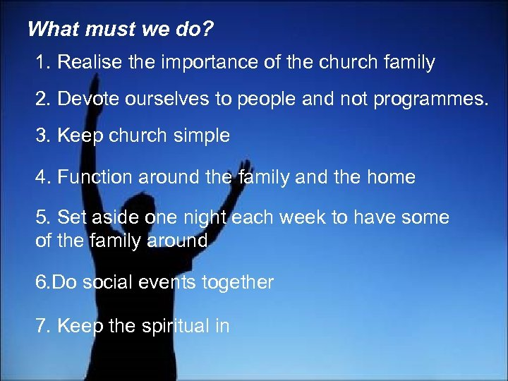 What must we do? 1. Realise the importance of the church family 2. Devote
