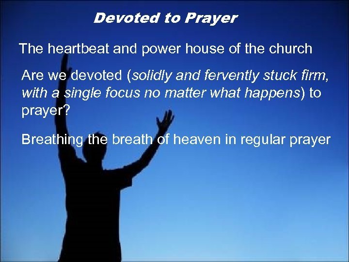 Devoted to Prayer The heartbeat and power house of the church Are we devoted
