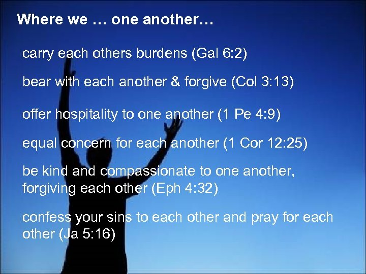 Where we … one another… carry each others burdens (Gal 6: 2) bear with