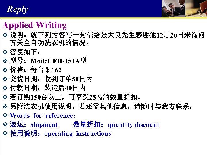 Reply Applied Writing v 说明:就下列内容写一封信给张大良先生感谢他 12月20日来询问 有关全自动洗衣机的情况, v 答复如下: v 型号:Model FH-151 A型 v