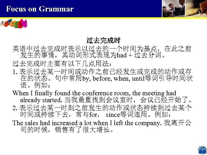 Focus on Grammar 过去完成时 英语中过去完成时表示以过去的一个时间为基点,在此之前 发生的事情,其动词形式表现为had + 过去分词。 过去完成时主要有以下几点用法: 1. 表示过去某一时间或动作之前已经发生或完成的动作或存 在的状态。句中常用by, before, when,