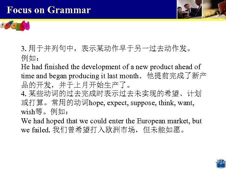 Focus on Grammar 3. 用于并列句中,表示某动作早于另一过去动作发。 例如: He had finished the development of a new