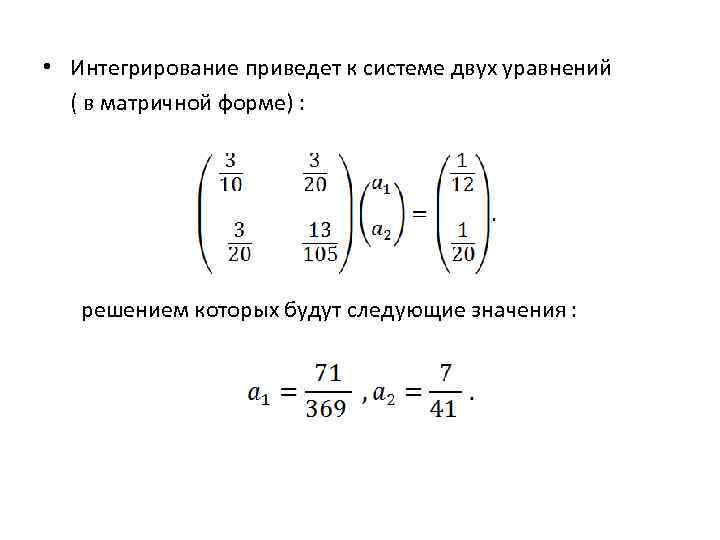 • Интегрирование приведет к системе двух уравнений ( в матричной форме) : решением