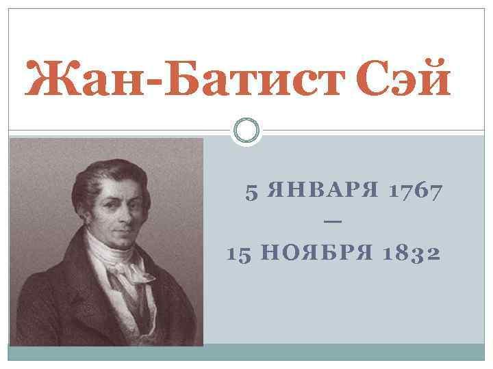 Жан-Батист Сэй 5 ЯНВАРЯ 1767 — 15 НОЯБРЯ 1832