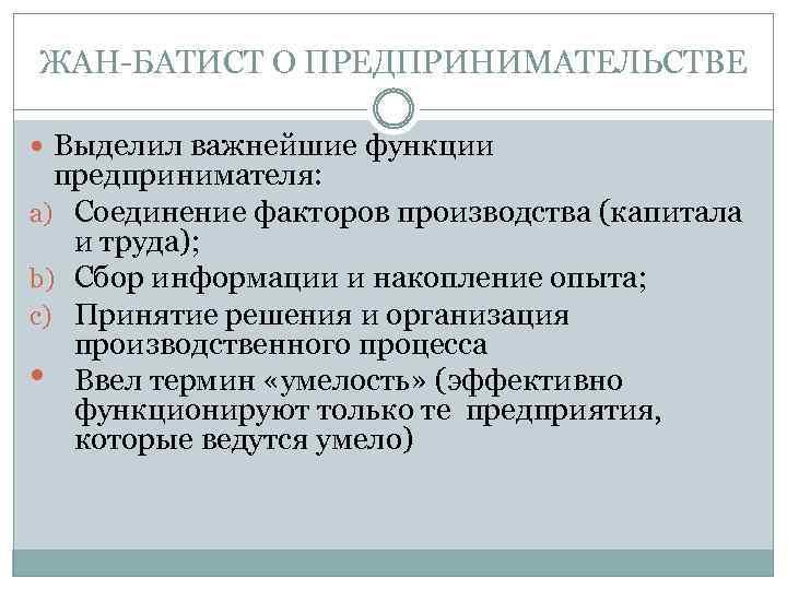 ЖАН-БАТИСТ О ПРЕДПРИНИМАТЕЛЬСТВЕ Выделил важнейшие функции предпринимателя: a) Соединение факторов производства (капитала и труда);