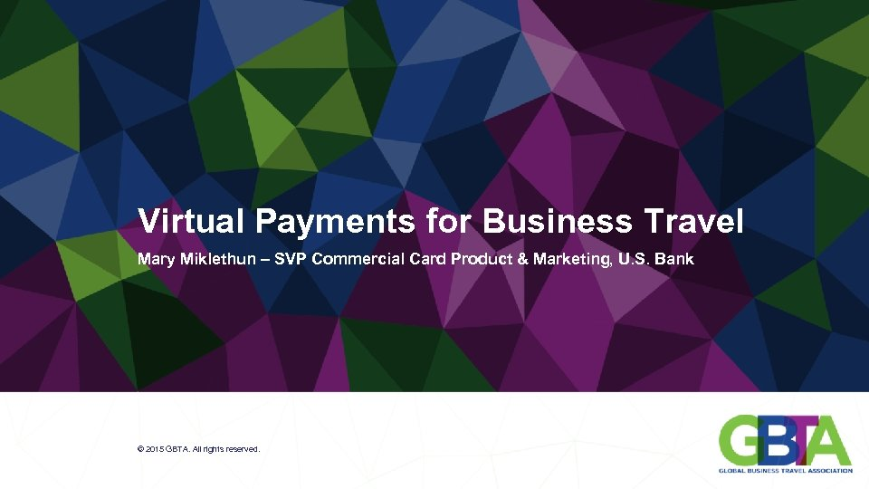 Virtual Payments for Business Travel Mary Miklethun – SVP Commercial Card Product & Marketing,