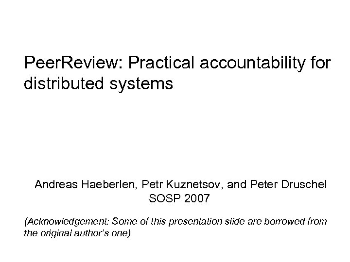 Peer. Review: Practical accountability for distributed systems Andreas Haeberlen, Petr Kuznetsov, and Peter Druschel
