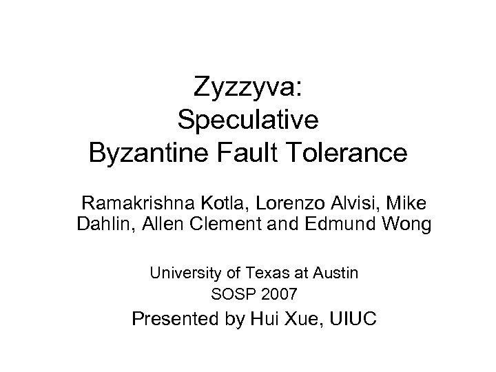Zyzzyva: Speculative Byzantine Fault Tolerance Ramakrishna Kotla, Lorenzo Alvisi, Mike Dahlin, Allen Clement and