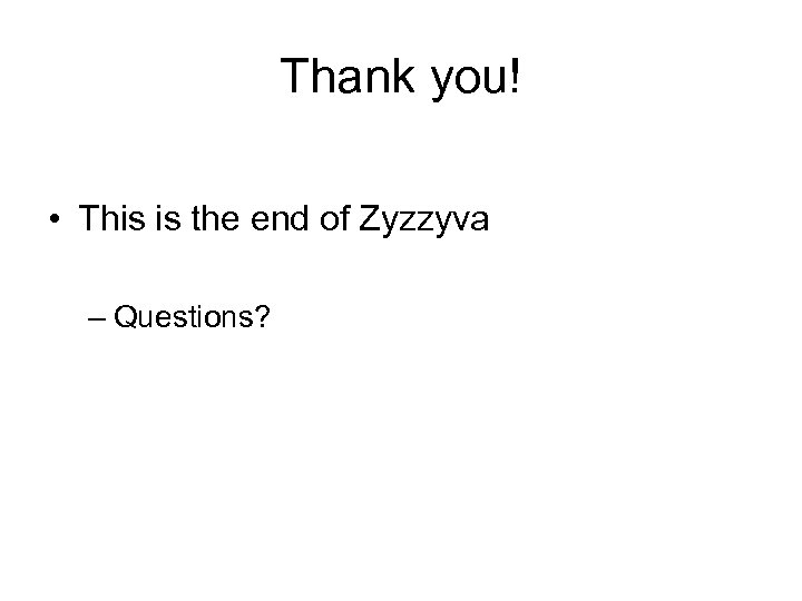Thank you! • This is the end of Zyzzyva – Questions?