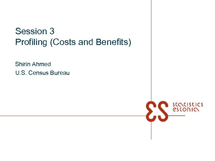 Session 3 Profiling (Costs and Benefits) Shirin Ahmed U. S. Census Bureau