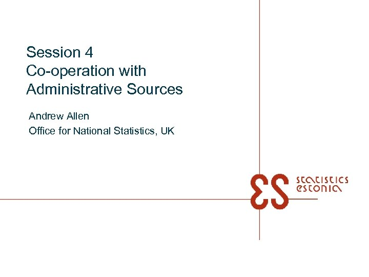 Session 4 Co-operation with Administrative Sources Andrew Allen Office for National Statistics, UK
