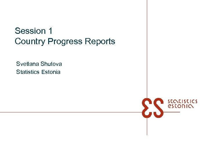 Session 1 Country Progress Reports Svetlana Shutova Statistics Estonia
