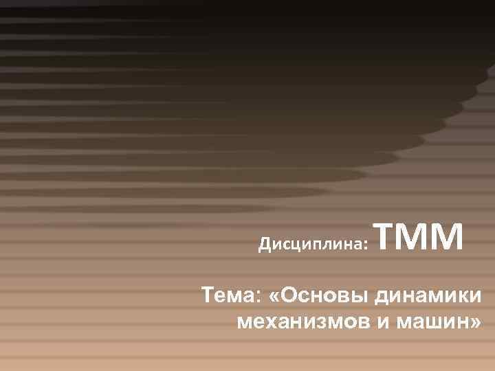 Дисциплина: ТММ Тема: «Основы динамики механизмов и машин»