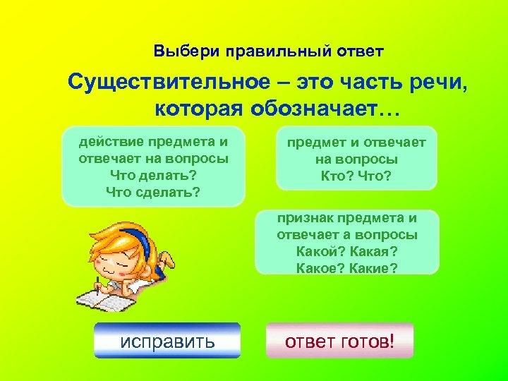 Выбери правильный ответ Существительное – это часть речи, которая обозначает… действие предмета и отвечает