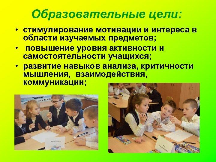 Образовательные цели: • стимулирование мотивации и интереса в области изучаемых предметов; • повышение уровня