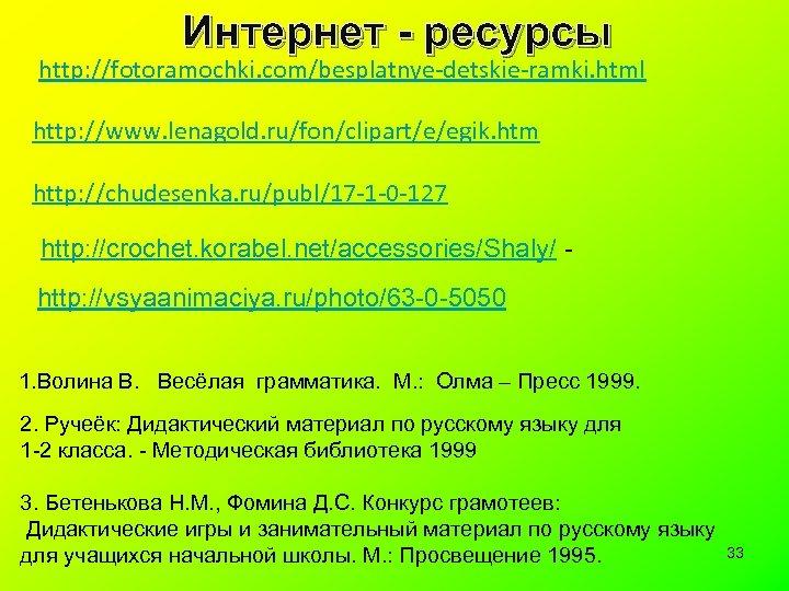 Интернет - ресурсы http: //fotoramochki. com/besplatnye-detskie-ramki. html http: //www. lenagold. ru/fon/clipart/e/egik. htm http: //chudesenka.