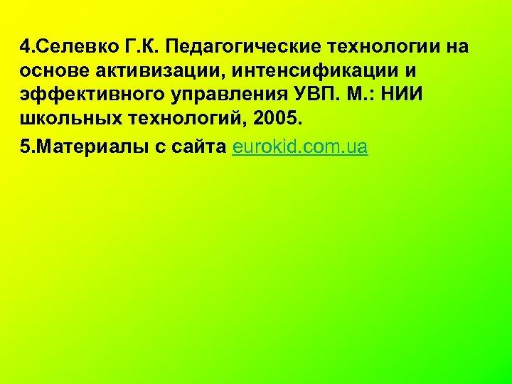 4. Селевко Г. К. Педагогические технологии на основе активизации, интенсификации и эффективного управления УВП.