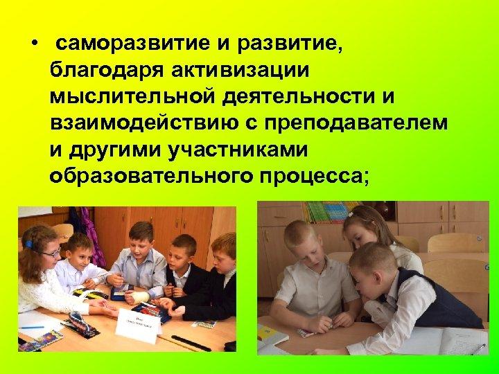 • саморазвитие и развитие, благодаря активизации мыслительной деятельности и взаимодействию с преподавателем и