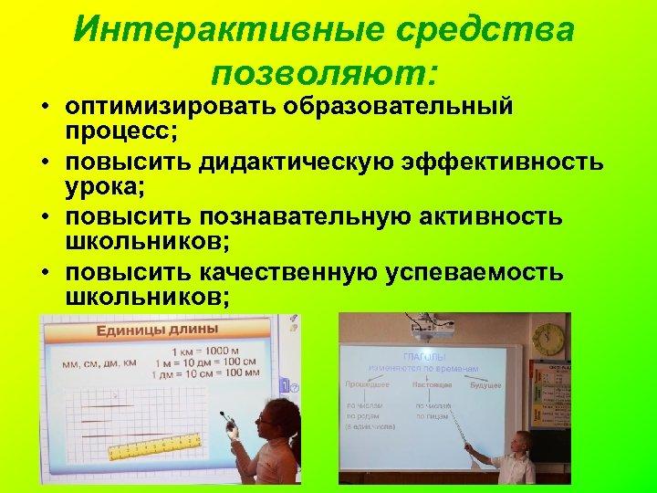 Интерактивные средства позволяют: • оптимизировать образовательный процесс; • повысить дидактическую эффективность урока; • повысить