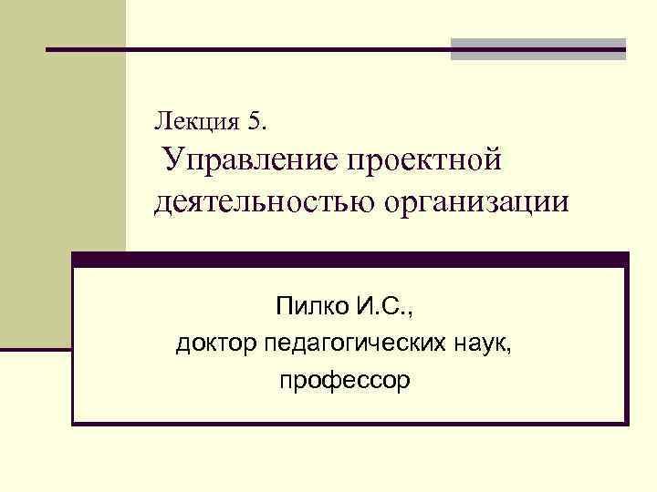 Лекция 5. Управление проектной деятельностью организации Пилко И. С. , доктор педагогических наук, профессор