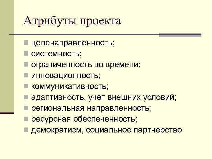 Атрибуты проекта n n n n n целенаправленность; системность; ограниченность во времени; инновационность; коммуникативность;
