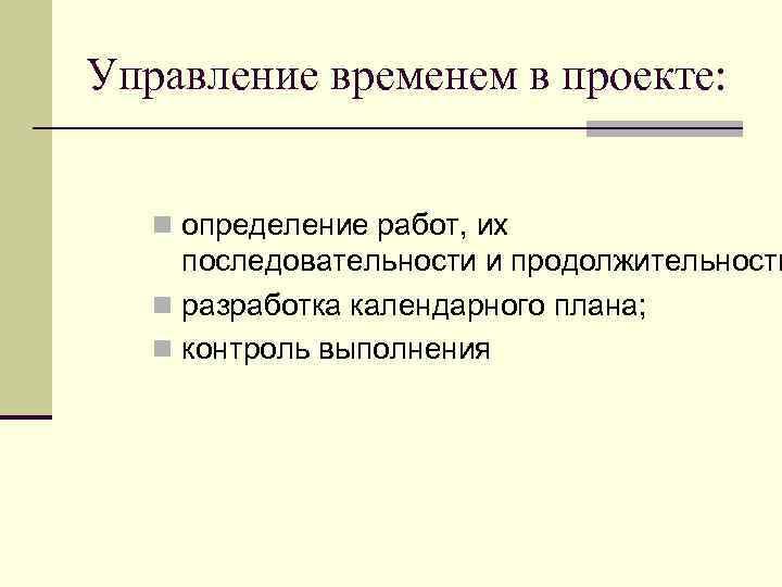Управление временем в проекте: n определение работ, их последовательности и продолжительности n разработка календарного