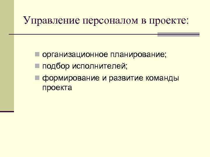Управление персоналом в проекте: n организационное планирование; n подбор исполнителей; n формирование и развитие