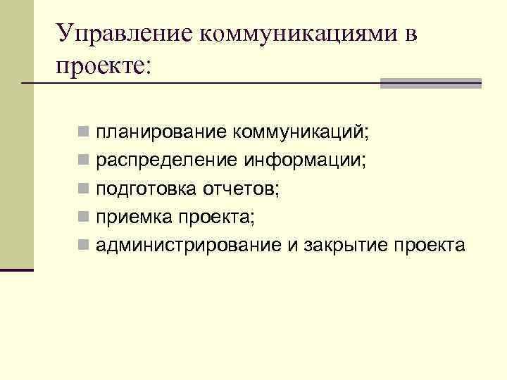 Управление коммуникациями в проекте: n планирование коммуникаций; n распределение информации; n подготовка отчетов; n