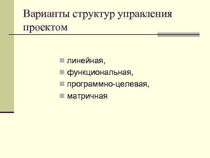 Варианты структур управления проектом n линейная, n функциональная, n программно-целевая, n матричная