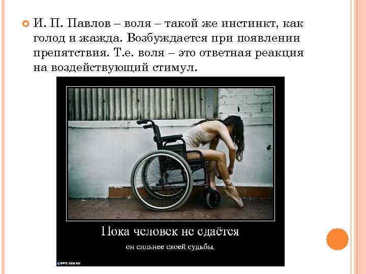 И. П. Павлов – воля – такой же инстинкт, как голод и жажда.