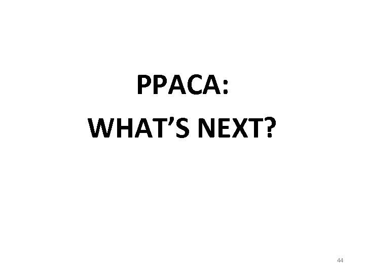 PPACA: WHAT'S NEXT? 44