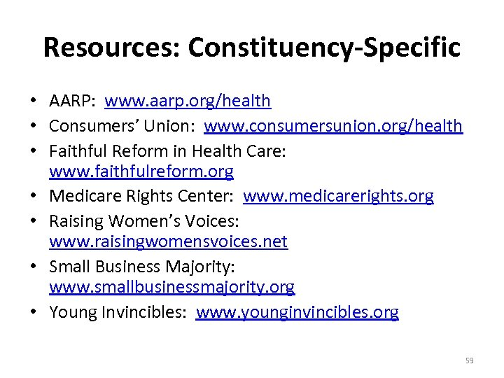 Resources: Constituency-Specific • AARP: www. aarp. org/health • Consumers' Union: www. consumersunion. org/health •