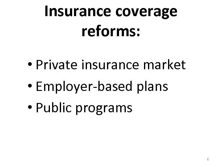 Insurance coverage reforms: • Private insurance market • Employer-based plans • Public programs 6