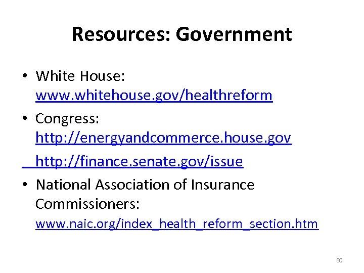 Resources: Government • White House: www. whitehouse. gov/healthreform • Congress: http: //energyandcommerce. house. gov
